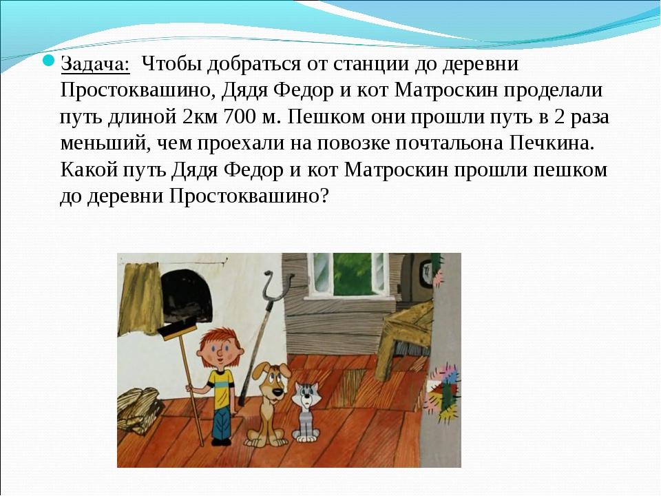Задача: Чтобы добраться от станции до деревни Простоквашино, Дядя Федор и кот...