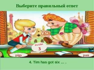 Выберите правильный ответ pan БАЛЛЫ 3 pigs 4. Tim has got six … .