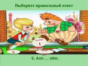 Выберите правильный ответ Has got БАЛЛЫ 1 is 5. Ann … slim.