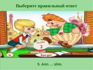 Выберите правильный ответ has got БАЛЛЫ 2 is 5. Ann … slim.