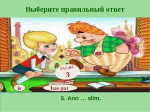 Выберите правильный ответ has got БАЛЛЫ 3 is 5. Ann … slim.