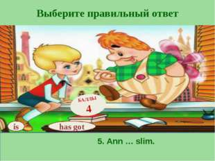 Выберите правильный ответ has got БАЛЛЫ 4 is 5. Ann … slim.