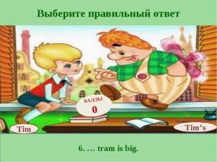 Выберите правильный ответ 6. … tram is big. Tim's БАЛЛЫ 0 Tim