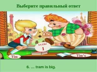 Выберите правильный ответ Tim's БАЛЛЫ 1 Tim 6. … tram is big.