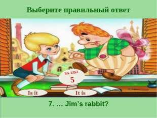 Выберите правильный ответ 7. … Jim's rabbit? Is it БАЛЛЫ 5 It is