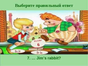 Выберите правильный ответ 7. … Jim's rabbit? Is it БАЛЛЫ 6 It is