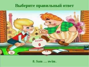 Выберите правильный ответ 8. Sam … swim. is БАЛЛЫ 0 can