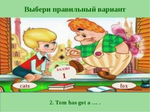 Выбери правильный вариант 2. Tom has got a … . fox БАЛЛЫ 1 cats