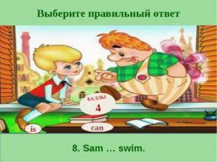 Выберите правильный ответ 8. Sam … swim. is БАЛЛЫ 4 can