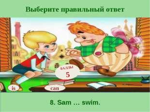 Выберите правильный ответ 8. Sam … swim. is БАЛЛЫ 5 can