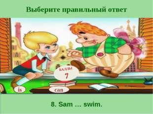 Выберите правильный ответ 8. Sam … swim. is БАЛЛЫ 7 can