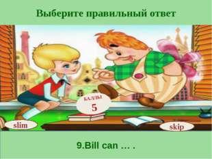 Выберите правильный ответ 9.Bill can … . skip БАЛЛЫ 5 slim