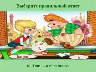 Выберите правильный ответ 10. Tom … a nice house. has got БАЛЛЫ 3 is