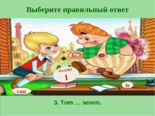 Выберите правильный ответ 3. Tom … seven. is БАЛЛЫ 1 can