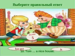 Выберите правильный ответ 10. Tom … a nice house. has got БАЛЛЫ 5 is