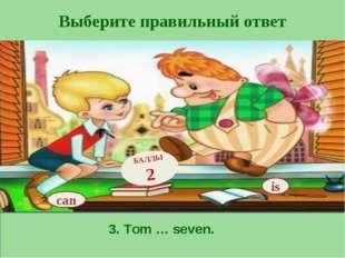 Выберите правильный ответ is БАЛЛЫ 2 can 3. Tom … seven.