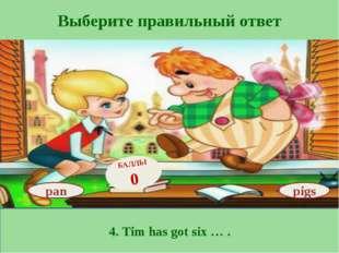 Выберите правильный ответ 4. Tim has got six … . pan БАЛЛЫ 0 pigs