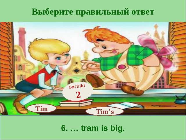 Выберите правильный ответ 6. … tram is big. Tim's БАЛЛЫ 2 Tim