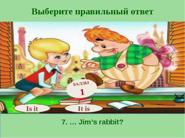 Выберите правильный ответ 7. … Jim's rabbit? Is it БАЛЛЫ 1 It is