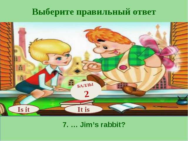 Выберите правильный ответ 7. … Jim's rabbit? Is it БАЛЛЫ 2 It is