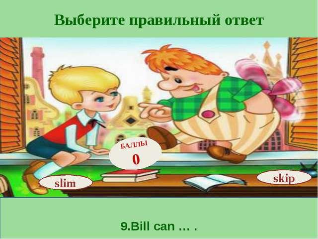 Выберите правильный ответ 9.Bill can … . skip БАЛЛЫ 0 slim