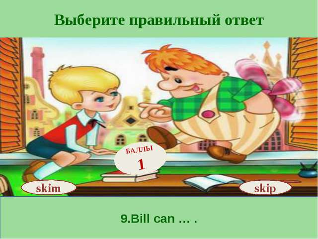 Выберите правильный ответ 9.Bill can … . skip БАЛЛЫ 1 skim
