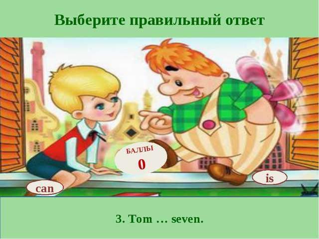 Выберите правильный ответ 3. Tom … seven. is БАЛЛЫ 0 can