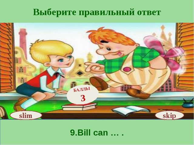 Выберите правильный ответ 9.Bill can … . skip БАЛЛЫ 3 slim