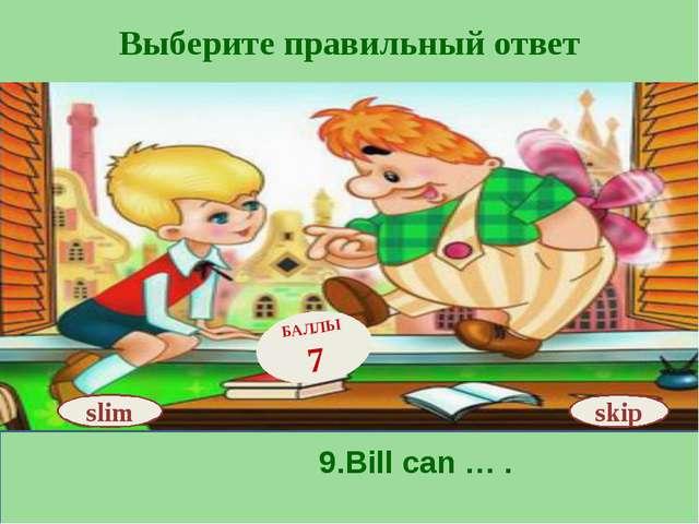 Выберите правильный ответ skip БАЛЛЫ 7 slim 9.Bill can … .