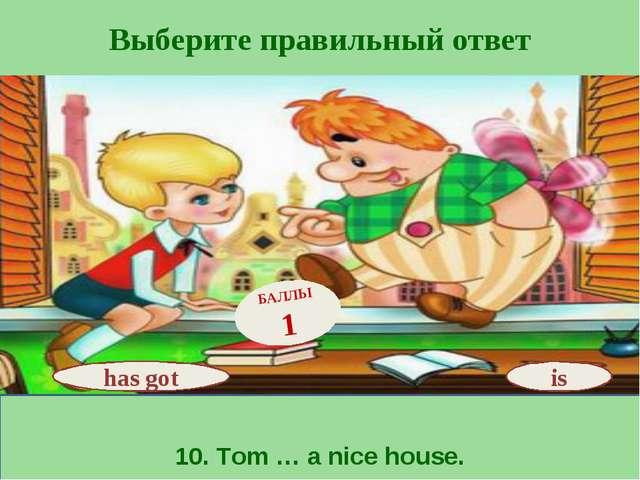 Выберите правильный ответ 10. Tom … a nice house. is БАЛЛЫ 1 has got