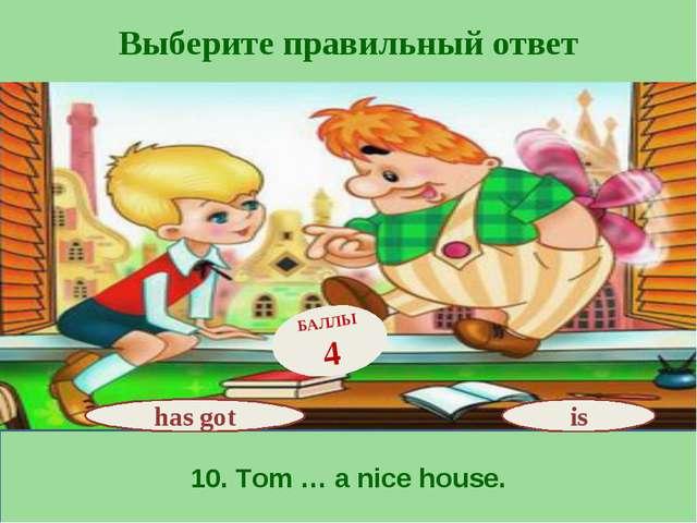 Выберите правильный ответ 10. Tom … a nice house. has got БАЛЛЫ 4 is