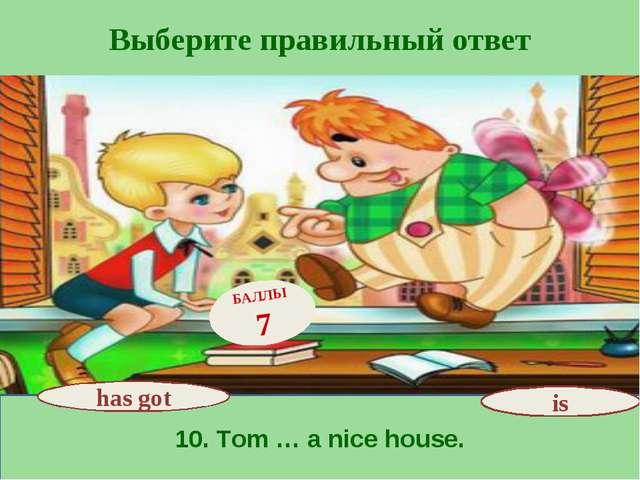 Выберите правильный ответ 10. Tom … a nice house. has got БАЛЛЫ 7 is