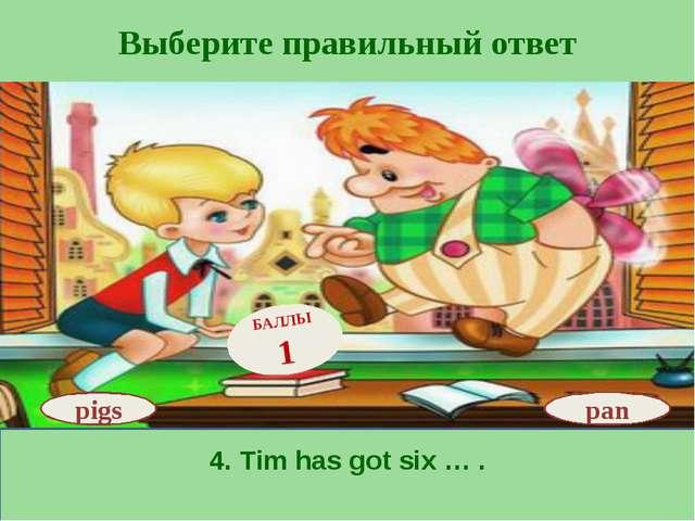 Выберите правильный ответ 4. Tim has got six … . pan БАЛЛЫ 1 pigs