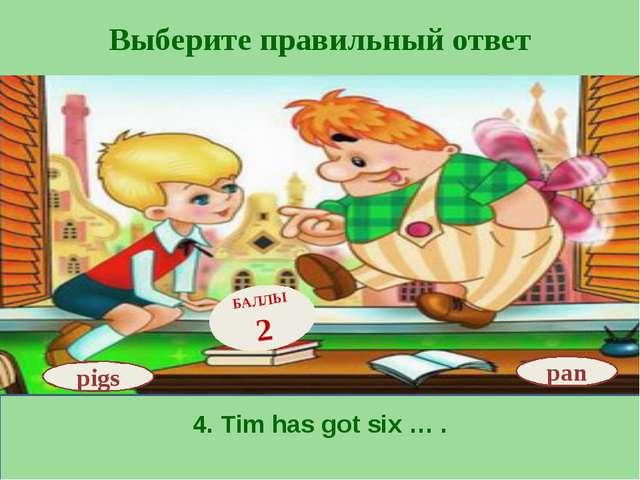 Выберите правильный ответ 4. Tim has got six … . pan БАЛЛЫ 2 pigs