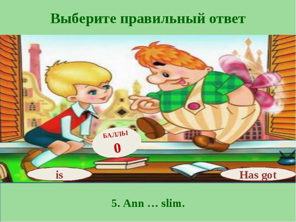Выберите правильный ответ 5. Ann … slim. Has got БАЛЛЫ 0 is