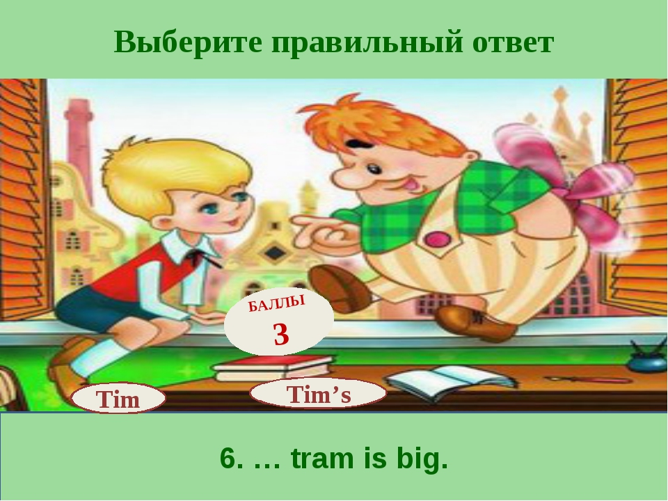 Выберите правильный ответ 6. … tram is big. Tim's БАЛЛЫ 3 Tim