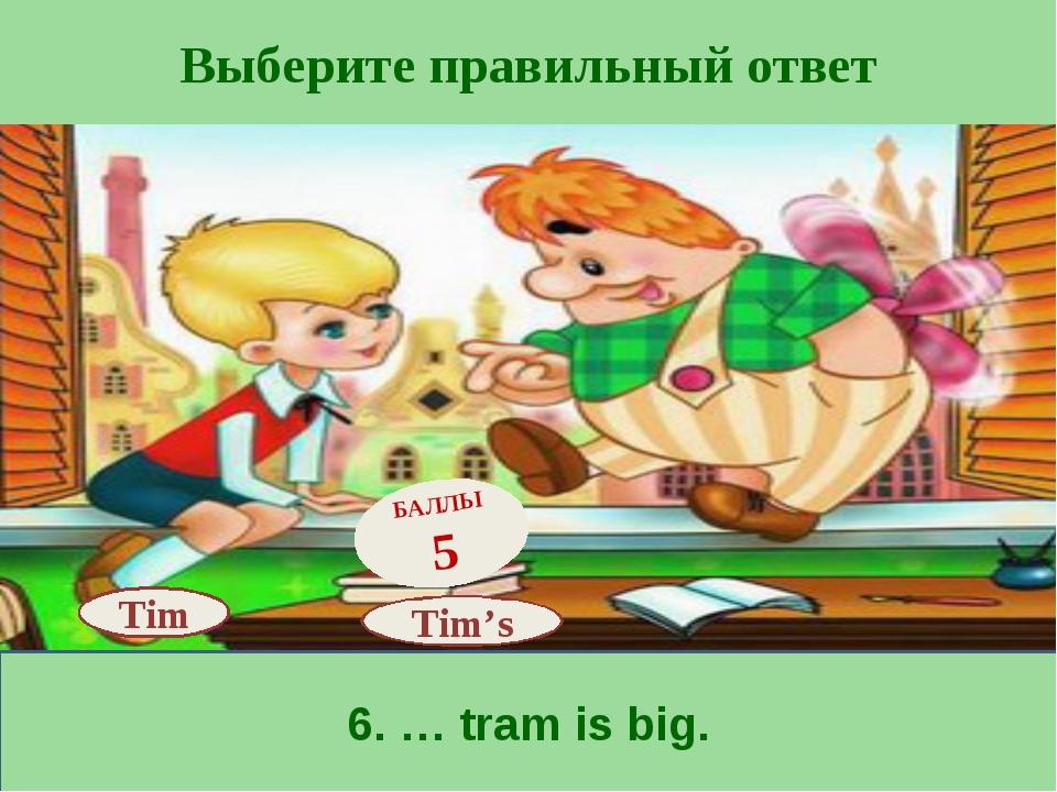 Выберите правильный ответ 6. … tram is big. Tim's БАЛЛЫ 5 Tim
