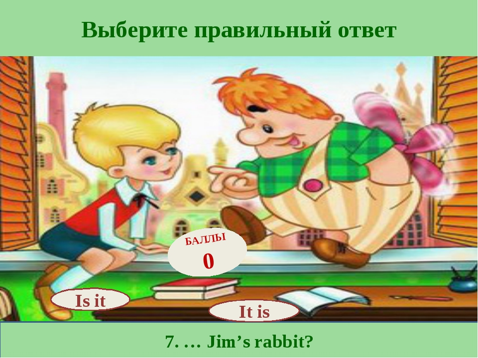 Выберите правильный ответ 7. … Jim's rabbit? Is it БАЛЛЫ 0 It is