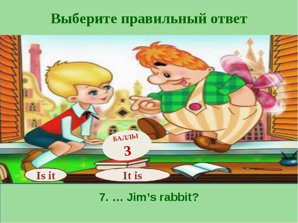 Выберите правильный ответ 7. … Jim's rabbit? Is it БАЛЛЫ 3 It is