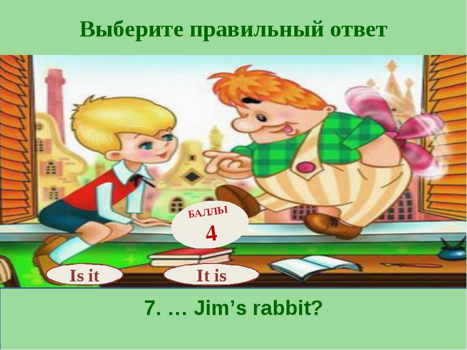 Выберите правильный ответ 7. … Jim's rabbit? Is it БАЛЛЫ 4 It is