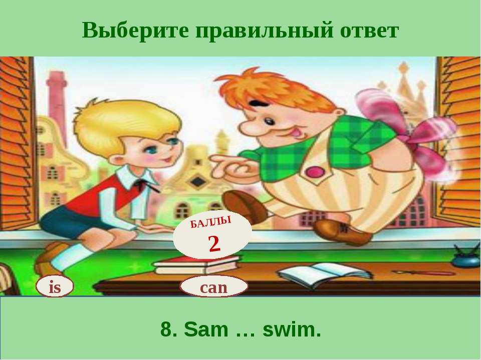 Выберите правильный ответ 8. Sam … swim. is БАЛЛЫ 2 can