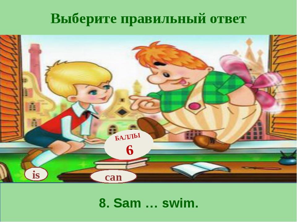 Выберите правильный ответ 8. Sam … swim. is БАЛЛЫ 6 can