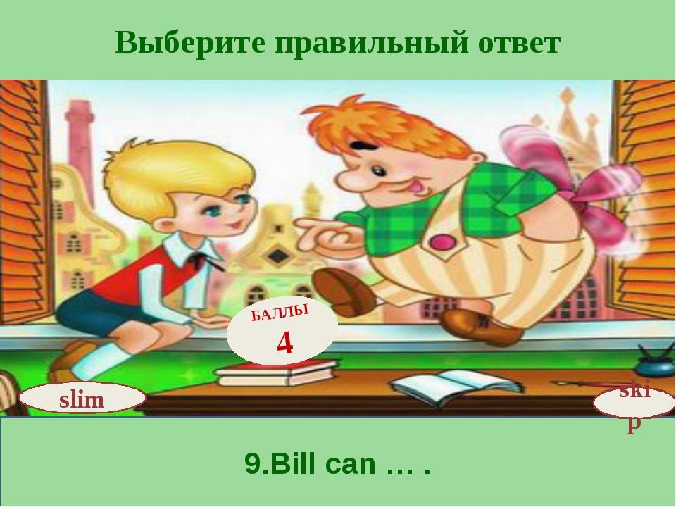 Выберите правильный ответ 9.Bill can … . skip БАЛЛЫ 4 slim