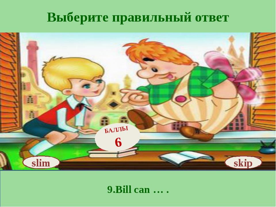 Выберите правильный ответ 9.Bill can … . skip БАЛЛЫ 6 slim