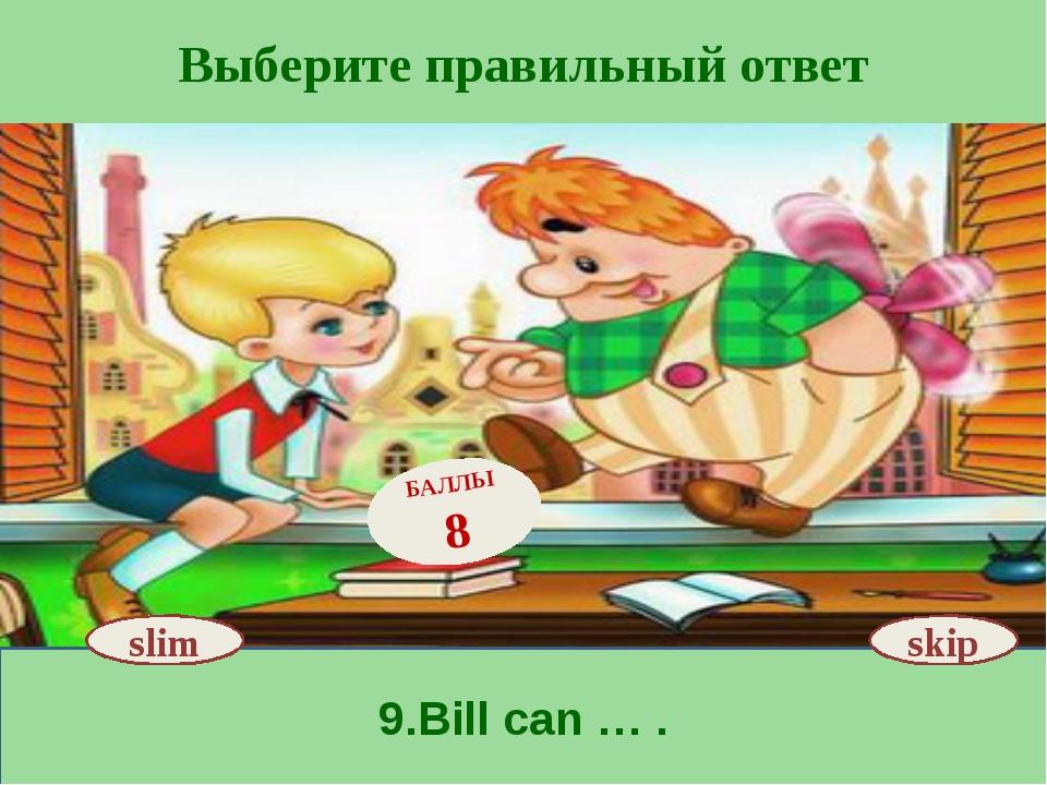 Выберите правильный ответ 9.Bill can … . slim БАЛЛЫ 8 skip