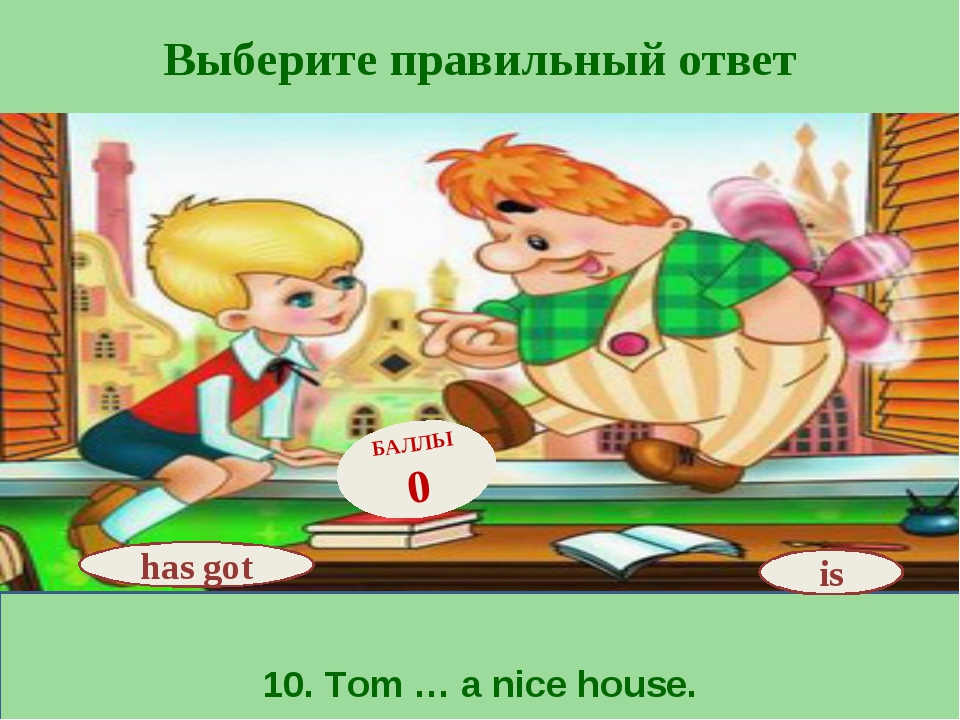 Выберите правильный ответ 10. Tom … a nice house. is БАЛЛЫ 0 has got