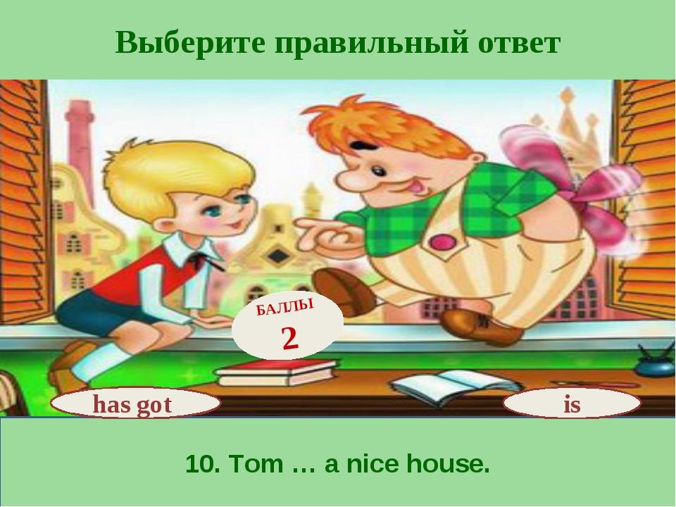 Выберите правильный ответ 10. Tom … a nice house. has got БАЛЛЫ 2 is