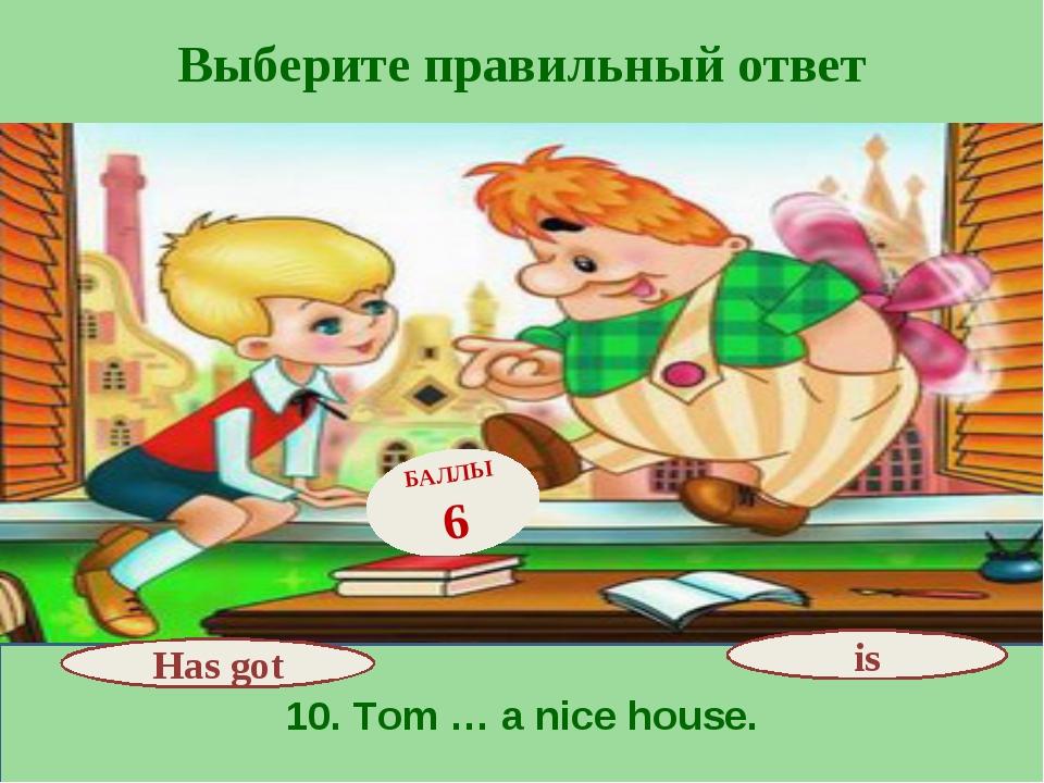 Выберите правильный ответ 10. Tom … a nice house. Has got БАЛЛЫ 6 is
