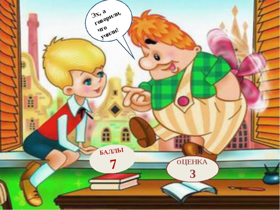 БАЛЛЫ 7 ОЦЕНКА 3 Эх, а говорили, что учили!