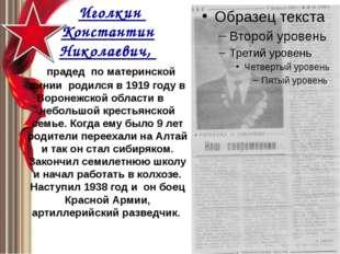 Иголкин Константин Николаевич, прадед по материнской линии родился в 1919 го